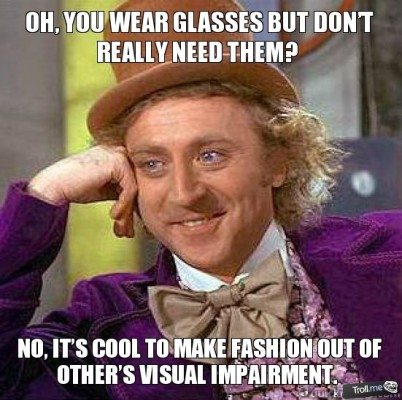 oh-you-wear-glasses-but-dont-really-need-them-no-its-cool-to-make-fashion-out-of-others-visual-impairment